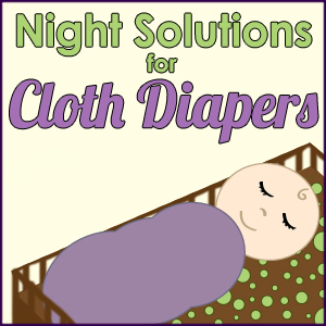 Night time solutions for cloth diapers