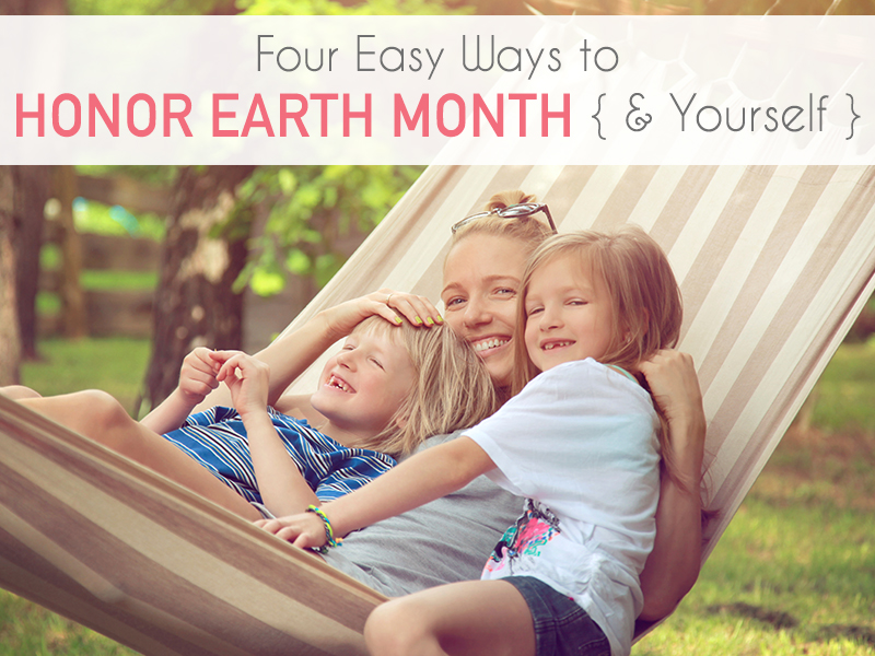 4 Easy Ways to Honor Earth Month & Yourself